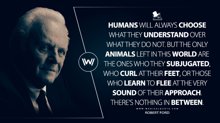 Humans will always choose what they understand over what they do not. But the only animals left in this world are the ones who they subjugated, who curl at their feet, or those who learn to flee at the very sound of their approach. There's nothing in between. - Robert Ford (Westworld Quotes)