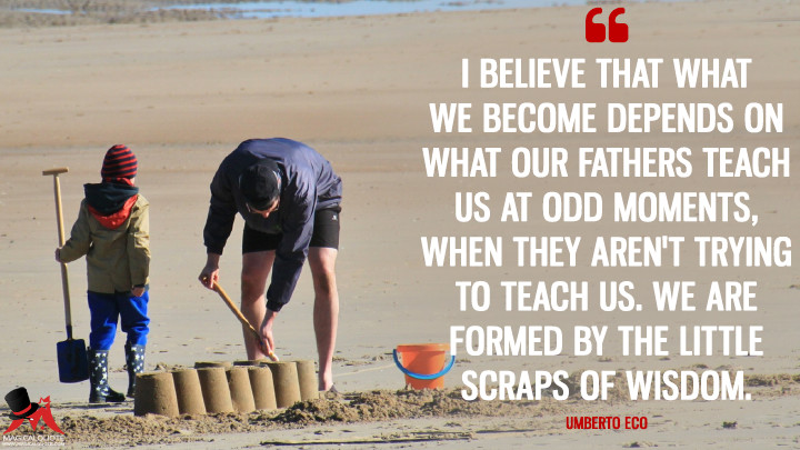 I believe that what we become depends on what our fathers teach us at odd moments, when they aren't trying to teach us. We are formed by the little scraps of wisdom. - Umberto Eco (Father's Day Quotes)