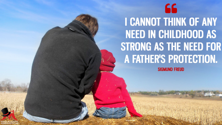 I cannot think of any need in childhood as strong as the need for a father's protection. - Sigmund Freud (Father's Day Quotes)