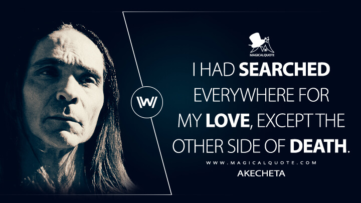 I had searched everywhere for my love, except the other side of death. - Akecheta (Westworld Quotes)