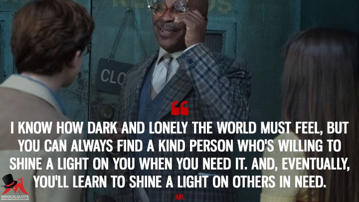 I know how dark and lonely the world must feel, but you can always find a kind person who's willing to shine a light on you when you need it. And, eventually, you'll learn to shine a light on others in need. - Hal (A Series of Unfortunate Events Quotes)