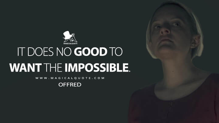 It does no good to want the impossible. - Offred (The Handmaid's Tale Quotes)