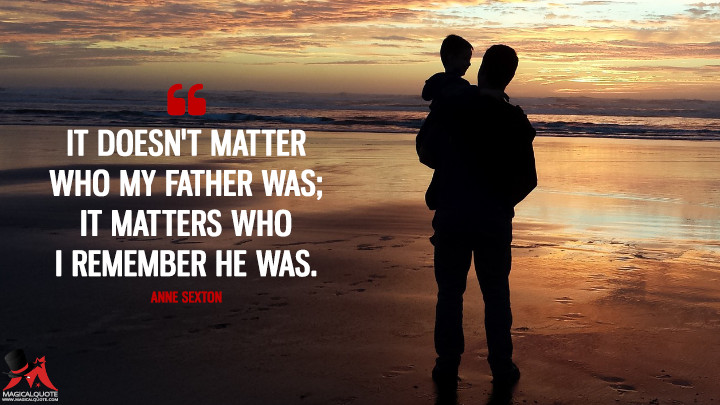 It doesn't matter who my father was; it matters who I remember he was. - Anne Sexton (Father's Day Quotes)
