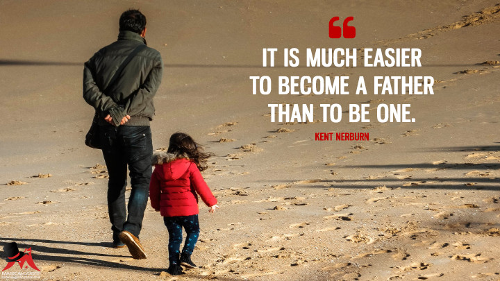 It is much easier to become a father than to be one. - Kent Nerburn (Father's Day Quotes)