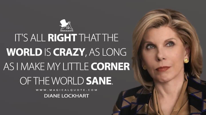 It's all right that the world is crazy, as long as I make my little corner of the world sane. - Diane Lockhart (The Good Fight Quotes)