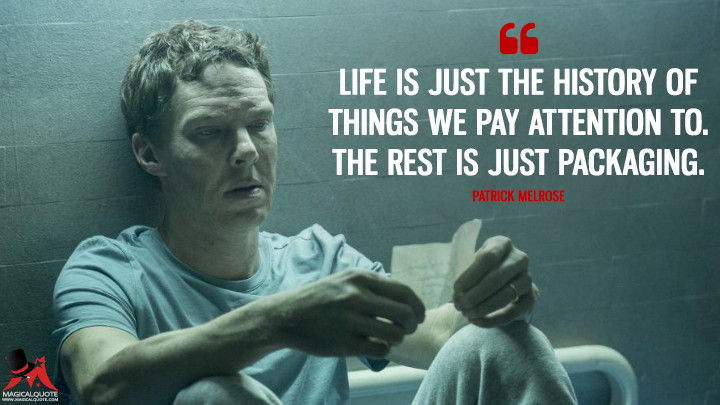 Life is just the history of things we pay attention to. The rest is just packaging. - Patrick Melrose (Patrick Melrose Quotes)