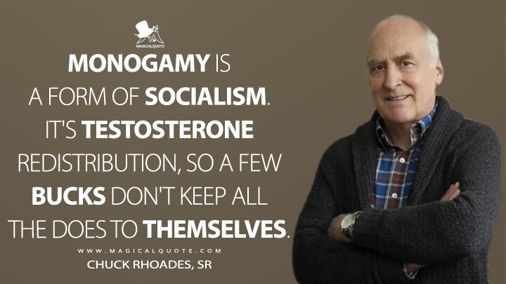 Monogamy is a form of socialism. It's testosterone redistribution, so a few bucks don't keep all the does to themselves. - Chuck Rhoades, Sr (Billions Quotes)