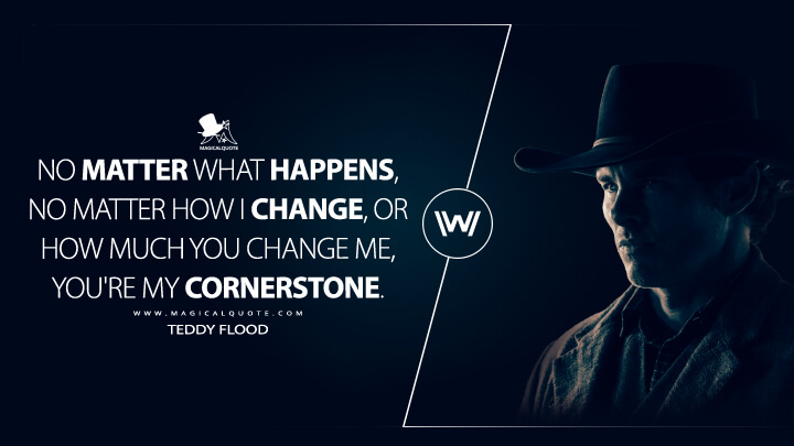 No matter what happens, no matter how I change, or how much you change me, you're my cornerstone. - Teddy Flood (Westworld Quotes)