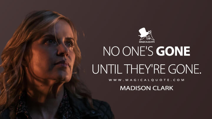 No one's gone until they're gone. - Madison Clark (Fear the Walking Dead Quotes)