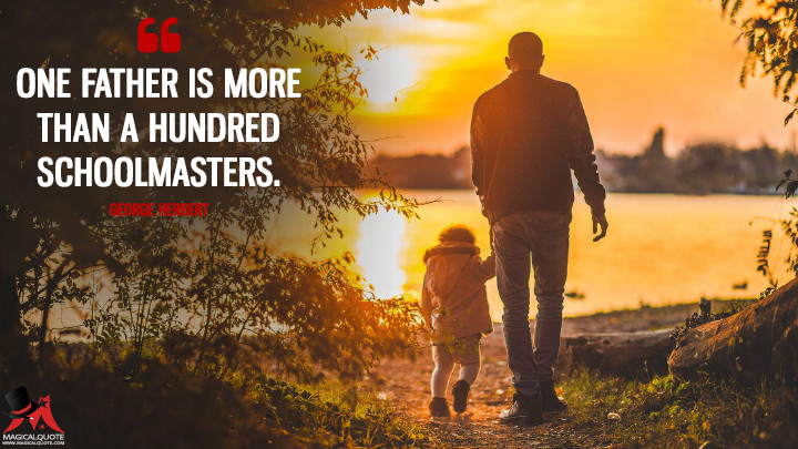 One father is more than a hundred schoolmasters. - George Herbert (Father's Day Quotes)