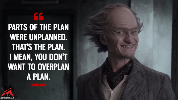 Parts of the plan were unplanned. That's the plan. I mean, you don't want to overplan a plan. - Count Olaf (A Series of Unfortunate Events Quotes)