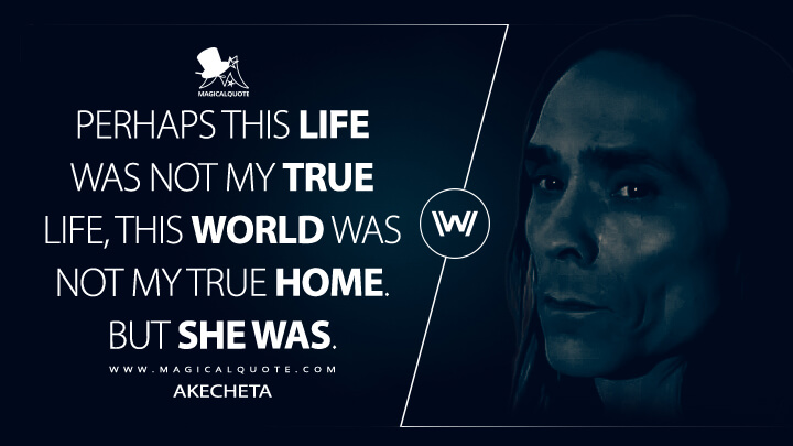 Perhaps this life was not my true life, this world was not my true home. But she was. - Akecheta (Westworld Quotes)