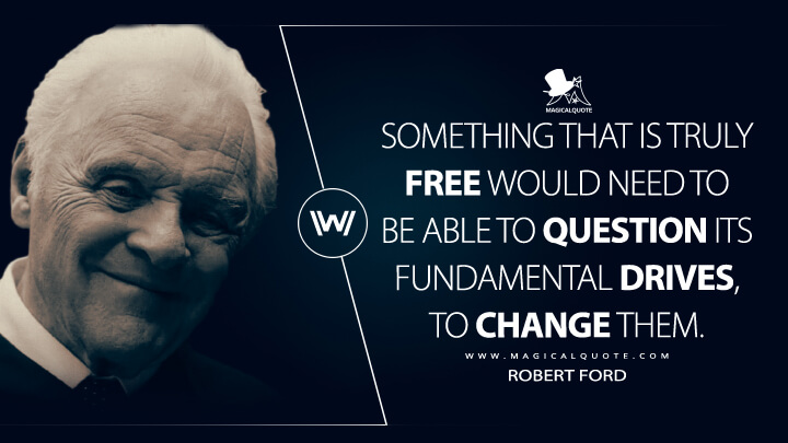 Something that is truly free would need to be able to question its fundamental drives, to change them. - Robert Ford (Westworld Quotes)