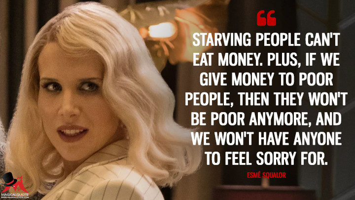 Starving people can't eat money. Plus, if we give money to poor people, then they won't be poor anymore, and we won't have anyone to feel sorry for. - Esmé Squalor (A Series of Unfortunate Events Quotes)