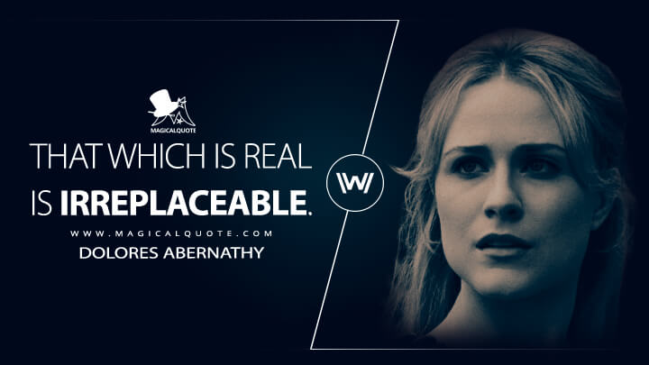 That which is real is irreplaceable. - Dolores Abernathy (Westworld Quotes)