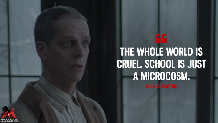 The whole world is cruel. School is just a microcosm. - Larry Your-Waiter (A Series of Unfortunate Events Quotes)