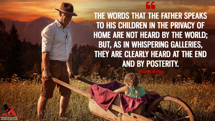 The words that the father speaks to his children in the privacy of home are not heard by the world; but, as in whispering galleries, they are clearly heard at the end and by posterity. - Jean Paul Richter (Father's Day Quotes)