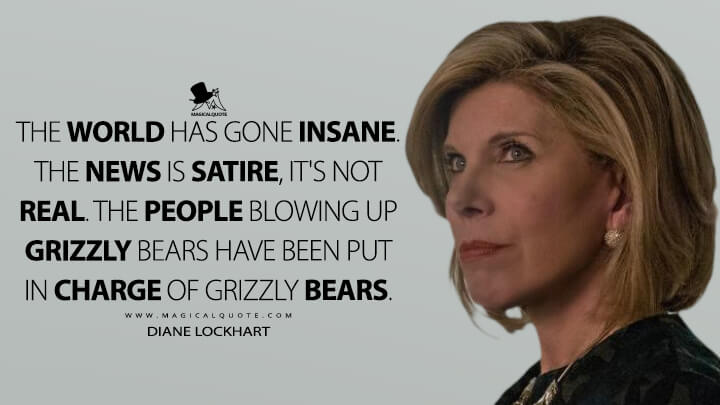 The world has gone insane. The news is satire, it's not real. The people blowing up grizzly bears have been put in charge of grizzly bears. - Diane Lockhart (The Good Fight Quotes)