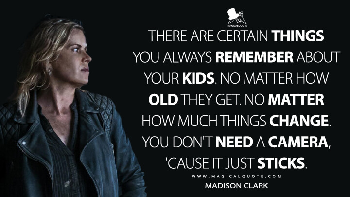 There are certain things you always remember about your kids. No matter how old they get. No matter how much things change. You don't need a camera, 'cause it just sticks. - Madison Clark (Fear the Walking Dead Quotes)
