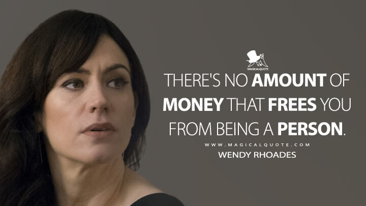 There's no amount of money that frees you from being a person. - Wendy Rhoades (Billions Quotes)
