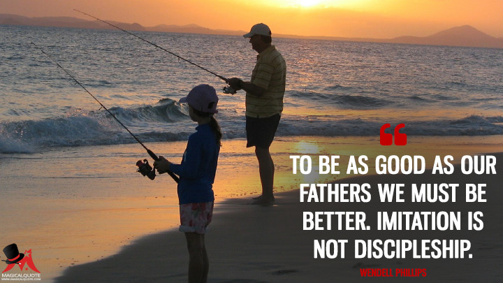To be as good as our fathers we must be better. Imitation is not discipleship. - Wendell Phillips (Father's Day Quotes)