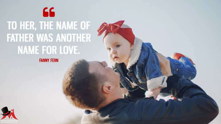 To her, the name of father was another name for love. - Fanny Fern (Father's Day Quotes)