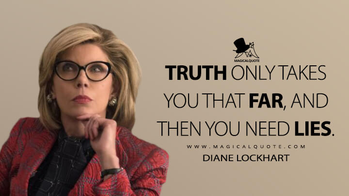 Truth only takes you that far, and then you need lies. - Diane Lockhart (The Good Fight Quotes)