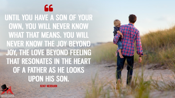 Until you have a son of your own, you will never know what that means. You will never know the joy beyond joy, the love beyond feeling that resonates in the heart of a father as he looks upon his son. - Kent Nerburn (Father's Day Quotes)