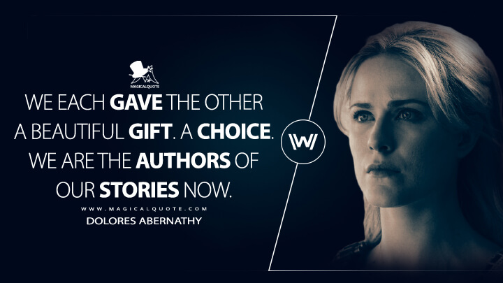 We each gave the other a beautiful gift. A choice. We are the authors of our stories now. - Dolores Abernathy (Westworld Quotes)