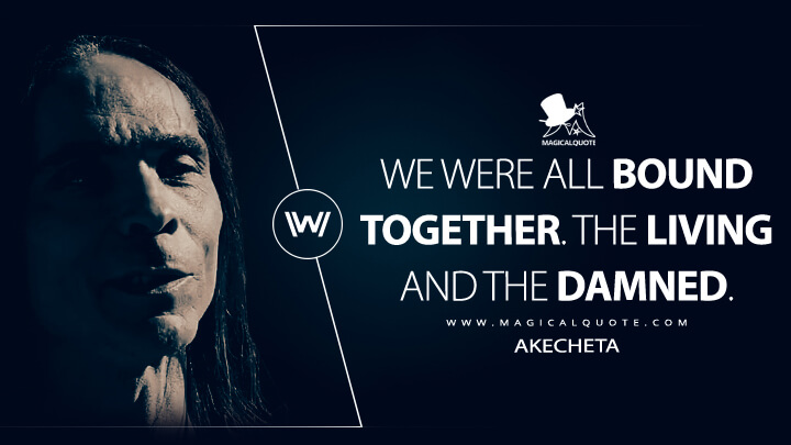 We were all bound together. The living and the damned. - Akecheta (Westworld Quotes)