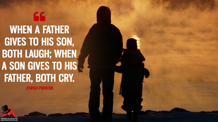 When a father gives to his son, both laugh; when a son gives to his father, both cry. - Jewish Proverb (Father's Day Quotes)