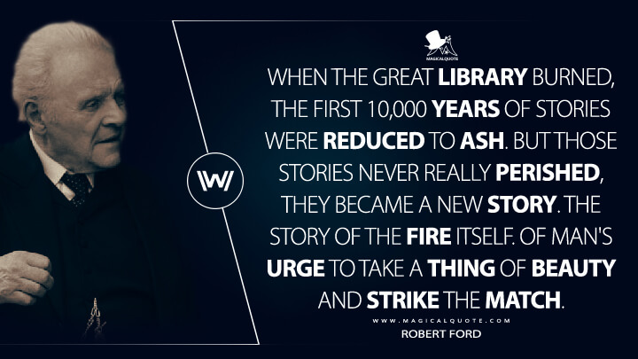 When the Great Library burned, the first 10,000 years of stories were reduced to ash. But those stories never really perished, they became a new story. The story of the fire itself. Of man's urge to take a thing of beauty and strike the match. - Robert Ford (Westworld Quotes)
