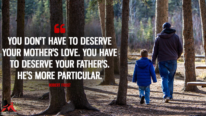You don't have to deserve your mother's love. You have to deserve your father's. He's more particular. - Robert Frost (Father's Day Quotes)