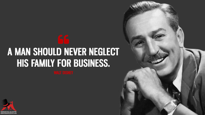 A man should never neglect his family for business. - Walt Disney Quotes