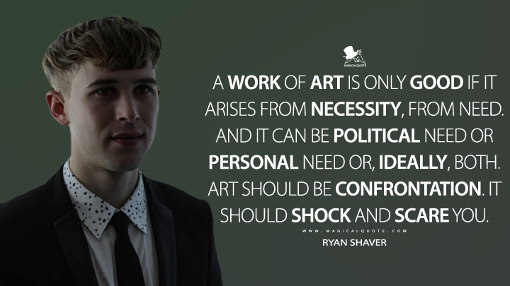 A work of art is only good if it arises from necessity, from need. And it can be political need or personal need or, ideally, both. Art should be confrontation. It should shock and scare you. - Ryan Shaver (13 Reasons Why Quotes)