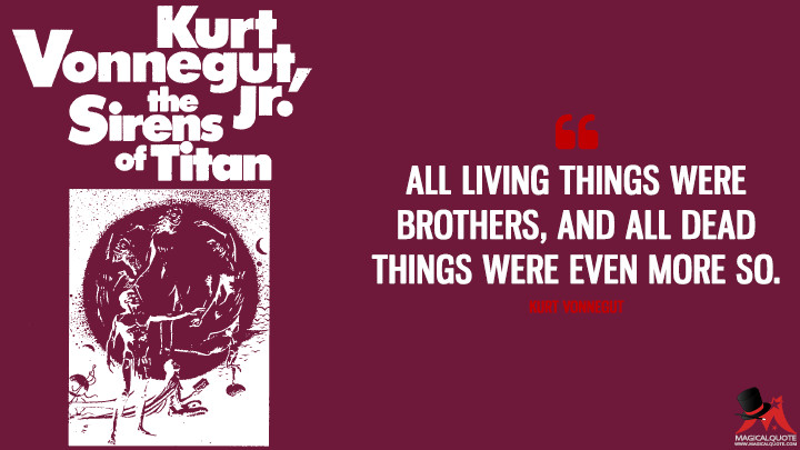 All living things were brothers, and all dead things were even more so. - Kurt Vonnegut (The Sirens of Titan Quotes)