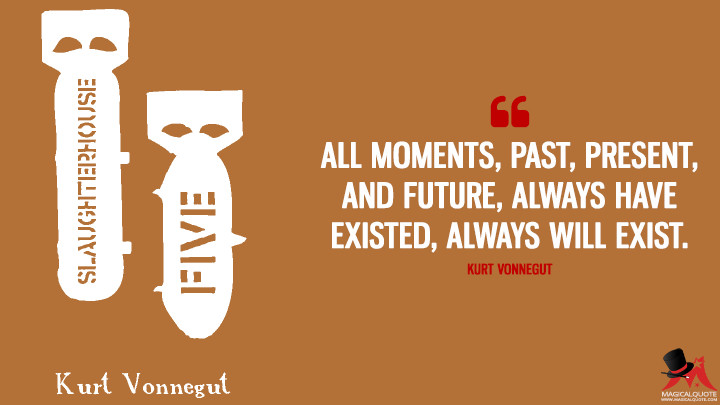 All moments, past, present, and future, always have existed, always will exist. - Kurt Vonnegut (Slaughterhouse-Five Quotes)