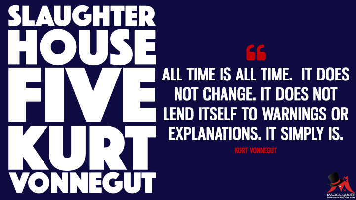All time is all time. It does not change. It does not lend itself to warnings or explanations. It simply is. - Kurt Vonnegut(Slaughterhouse-Five Quotes)