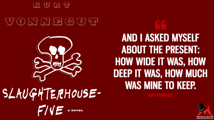 And I asked myself about the present: how wide it was, how deep it was, how much was mine to keep. - Kurt Vonnegut(Slaughterhouse-Five Quotes)