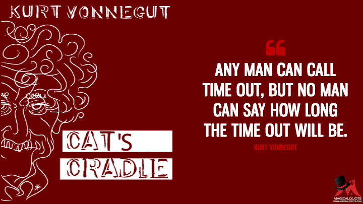 Any man can call time out, but no man can say how long the time out will be. - Kurt Vonnegut(Cat's Cradle Quotes)