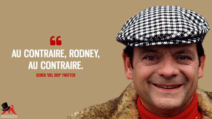 Au contraire, Rodney, au contraire. - Derek 'Del Boy' Trotter (Only Fools and Horses Quotes)