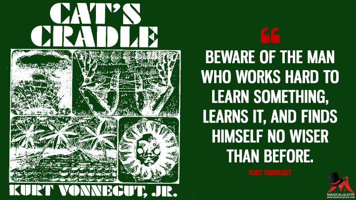 Beware of the man who works hard to learn something, learns it, and finds himself no wiser than before. - Kurt Vonnegut (Cat's Cradle Quotes)