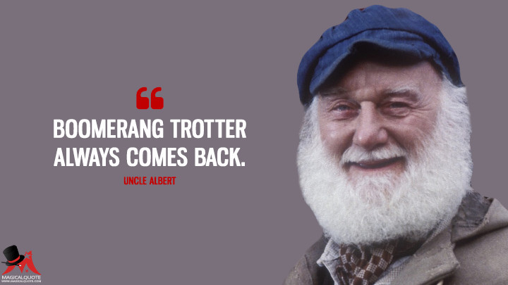 Boomerang Trotter always comes back. - Uncle Albert (Only Fools and Horses Quotes)