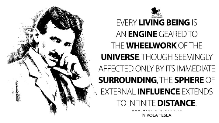 Every living being is an engine geared to the wheelwork of the universe. Though seemingly affected only by its immediate surrounding, the sphere of external influence extends to infinite distance. - Nikola Tesla Quotes