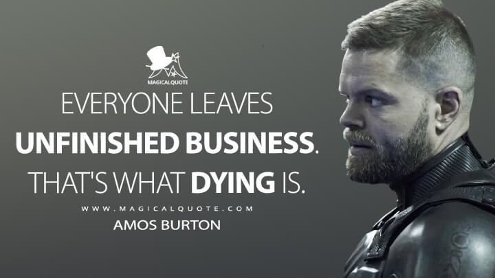 Everyone leaves unfinished business. That's what dying is. - Amos Burton (The Expanse Quotes)