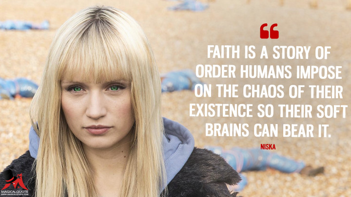Faith is a story of order humans impose on the chaos of their existence so their soft brains can bear it. - Niska (Humans Quotes)