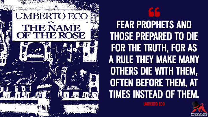 Fear prophets and those prepared to die for the truth, for as a rule they make many others die with them, often before them, at times instead of them. - Umberto Eco (The Name of the Rose Quotes)
