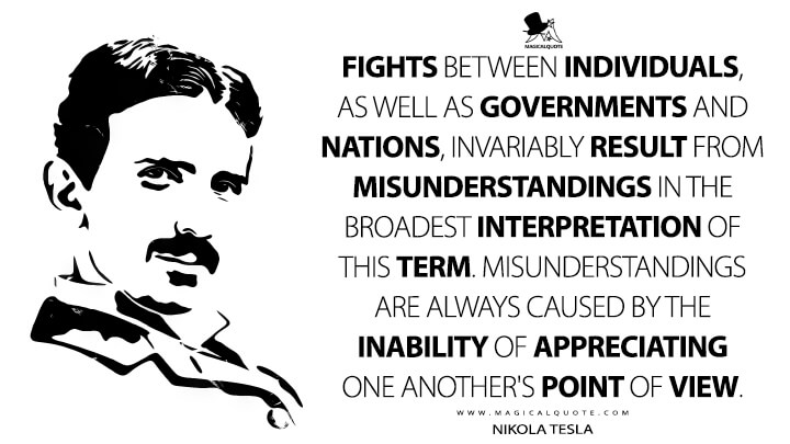 Fights between individuals, as well as governments and nations, invariably result from misunderstandings in the broadest interpretation of this term. Misunderstandings are always caused by the inability of appreciating one another's point of view. - Nikola Tesla Quotes