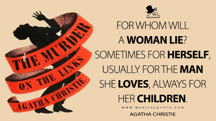 For whom will a woman lie? Sometimes for herself, usually for the man she loves, always for her children. - Agatha Christie (The Murder on the Links Quotes)