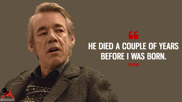 He died a couple of years before I was born. - Trigger (Only Fools and Horses) Quotes